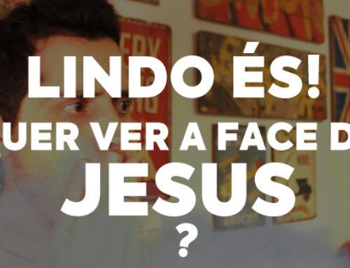 Lindo És – Quer ver a face de Jesus?