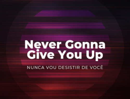 Never gonna give you up – Nunca vou desistir de você
